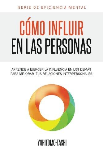 9781492269694: Cómo influir en las personas: Aprende a ejercer la influencia en los demás para mejorar tus relaciones interpersonales: Volume 1 (Serie Eficiencia Mental)
