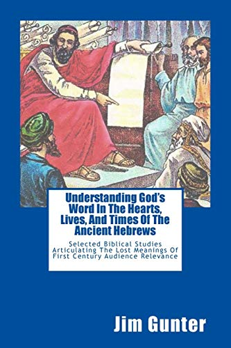 9781492269786: Understanding God's Word In The Hearts, Lives, And Times Of The Ancient Hebrews: Selected Biblical Studies Articulating The Lost Meanings Of First Century Audience Relevance