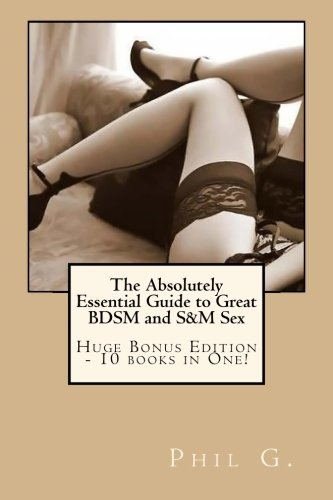 The Absolutely Essential Guide to Great BDSM and S&M Sex - Huge Bonus Edition - 10 books in One...