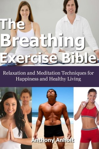 The Breathing Exercise Bible: Relaxation and Meditation Techniques for Happiness and Healthy Living...