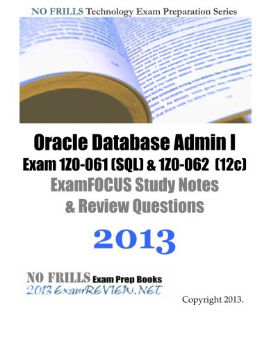 9781492281979: Oracle Database Admin I Exam 1Z0-061 (SQL) & 1Z0-062 (12c) ExamFOCUS Study Notes & Review Questions 2013