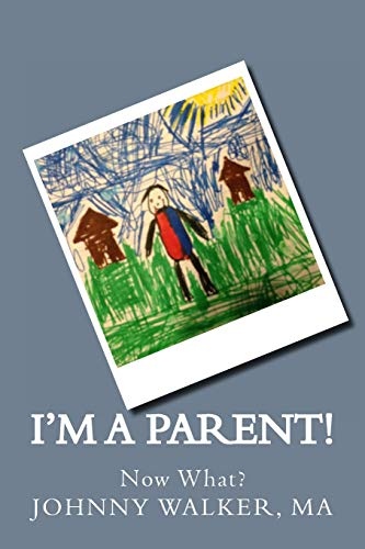 I'm a Parent!: Now What? (Volume 1): Walker MA, Johnny