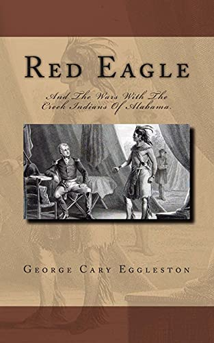 Red Eagle: And The Wars With The Creek Indians Of Alabama.: George Cary Eggleston