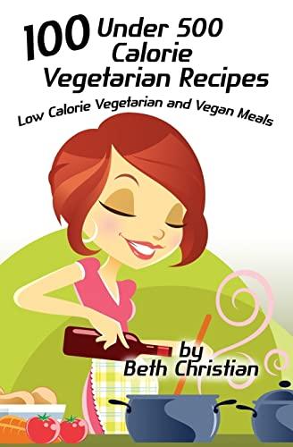 100 Under 500 Calorie Vegetarian Recipes: Low Calorie Vegetarian and Vegan Meals: Beth Christian