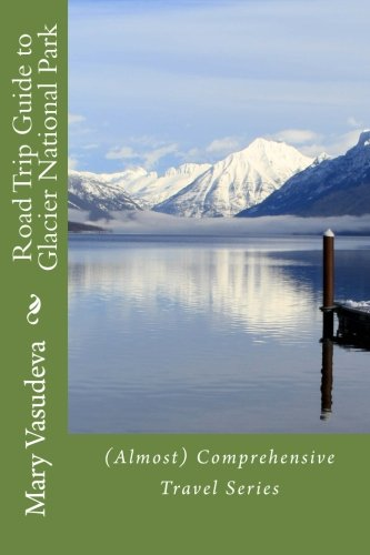 9781492326953: Road Trip Guide to Glacier National Park: (Almost) Comprehensive Travel Series (Volume 3)