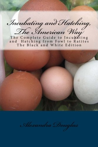 Incubating and Hatching, The American Way Black and White Edition: The Complete Guide to Incubating...