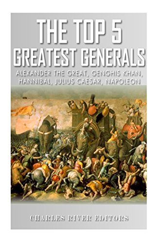 9781492338093: The Top 5 Greatest Generals: Alexander the Great, Hannibal, Julius Caesar, Genghis Khan, and Napoleon Bonaparte