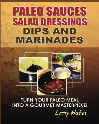 Paleo Sauces, Salad Dressings, Dips and Marinades: Turn Your Paleo Meal Into A Gourmet Masterpiece:...