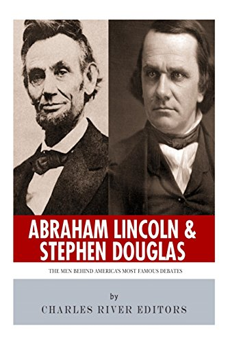 Abraham Lincoln and Stephen Douglas: The Men: Charles River Editors