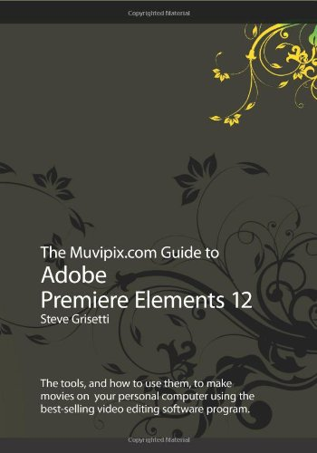 9781492348122: The Muvipix.com Guide to Adobe Premiere Elements 12: The tools, and how to use them, to make movies on your personal computer using the best-selling video editing software program.
