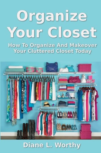 9781492349860: Organize Your Closet: How To Organize And Makeover Your Cluttered Closet Today