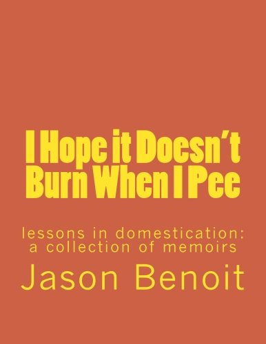 9781492356325: I Hope it Doesn't Burn When I Pee: lessons in domestication: a collection of memoirs