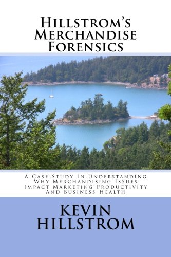 9781492367499: Hillstrom's Merchandise Forensics: A Case Study In Understanding Why Merchandising Issues Impact Marketing Productivity And Business Health