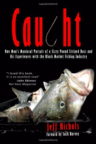 Caught: One Man's Maniacal Pursuit of a Sixty Pound Striped Bass and His Experiences with the ...