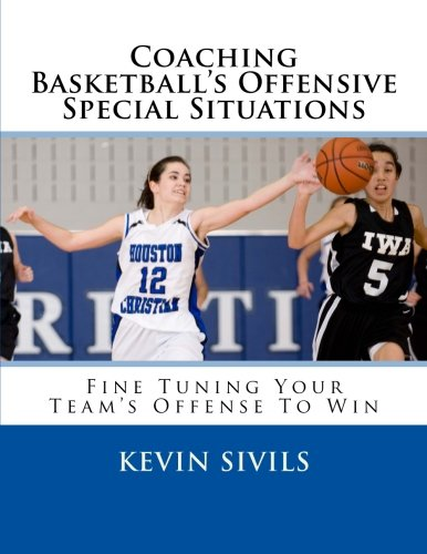 9781492374312: Coaching Basketball's Offensive Special Situations: Fine Tuning Your Team's Offense To Win