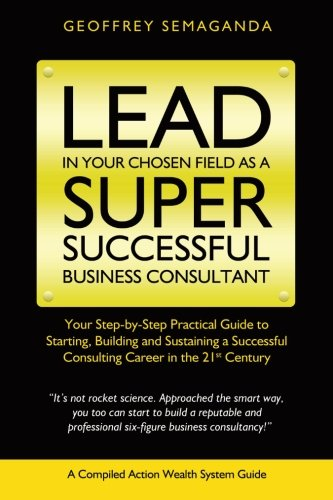 9781492377474: Lead In Your Chosen Field As A Super Successful Business Consultant.: Your Step-By-Step Practical GuildeTo Starting, Building and Sustaining a Successful Consulting Career in the 21st Century.