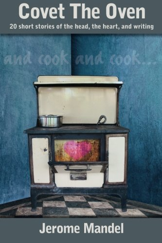9781492378501: Covet The Oven: 20 short stories of the head, the heart, and writing