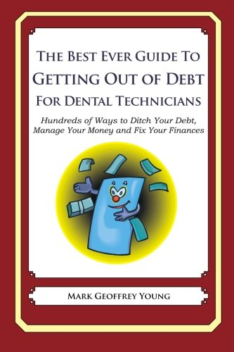 9781492382492: The Best Ever Guide to Getting Out of Debt for Dental Technicians: Hundreds of Ways to Ditch Your Debt, Manage Your Money and Fix Your Finances