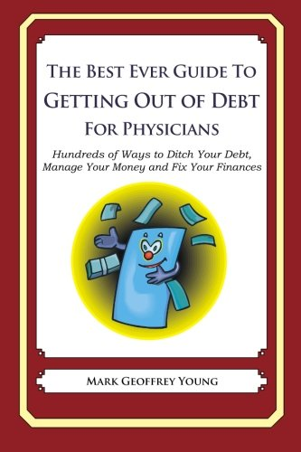 9781492385479: The Best Ever Guide to Getting Out of Debt for Physicians: Hundreds of Ways to Ditch Your Debt,  Manage Your Money and Fix Your Finances