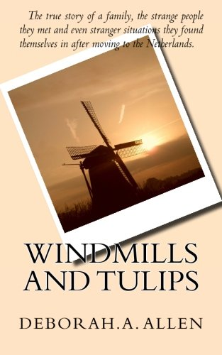 Windmills and Tulips: The true story of a family, the strange people they met and even stranger ...