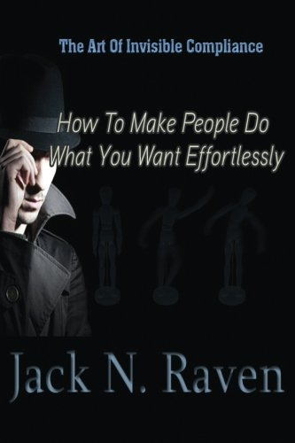 9781492389699: The Art of Invisible Compliance - How To Make People Do What You Want Effortlessly