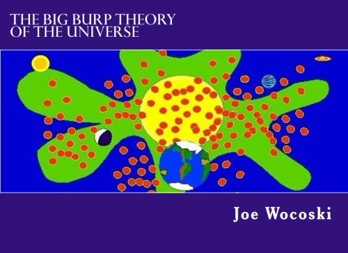 The Big Burp Theory of the Universe: Joe Wocoski