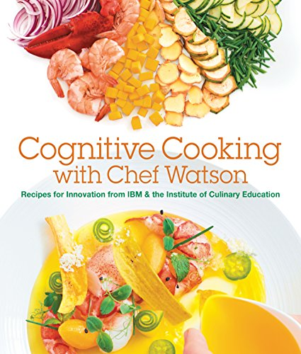 Cognitive Cooking with Chef Watson: Recipes for Innovation from IBM & the Institute of Culinary E...
