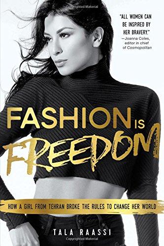 Fashion Is Freedom: How a Girl from Tehran Broke the Rules to Change her World: Raassi, Tala