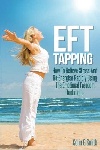 9781492700319: EFT Tapping: How To Relieve Stress And Re-Energise Rapidly Using The Emotional Freedom Technique