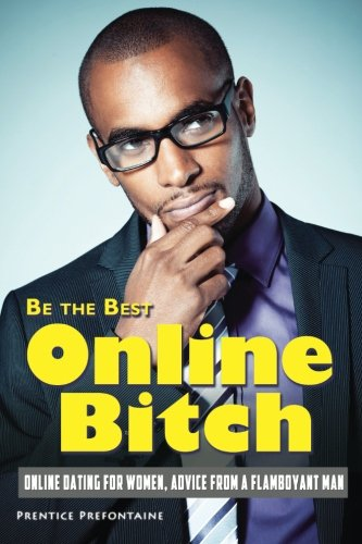 9781492700784: Be The Best Online Bitch: Online Dating For Women, Advice From A Flamboyant Man