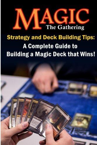 Magic the Gathering Strategy and Deck Building Tips : A Complete Guide to Buildi a Magic Deck That ...