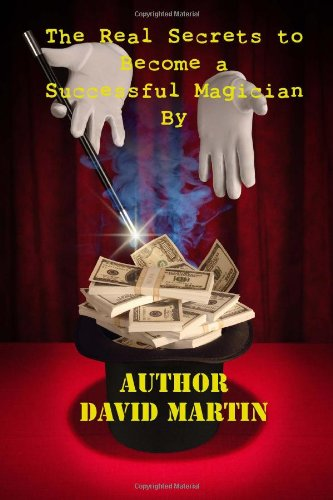 9781492702399: The Real Secrets to Become a Successful Magician By Author- David Martin.: The Real Secrets to Become a Successful Magician By Author- David Martin.