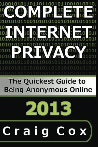 9781492702665: Complete Internet Privacy: The Quickest Guide to Being Anonymous Online