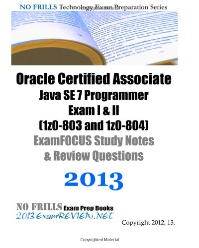 9781492706939: Oracle Certified Associate Java SE 7 Programmer Exam I & II (1z0-803 and 1z0-804) ExamFOCUS Study Notes & Review Questions  2013