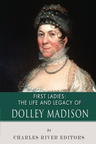 First Ladies: The Life and Legacy of: Charles River Editors