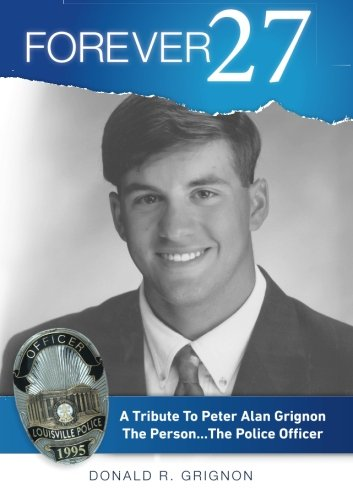 Forever 27: A Tribute to Peter Alan Grignon The Person . . .The Police Officer: Grignon, Donald R