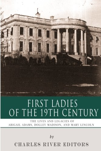 9781492713814: First Ladies of the 19th Century: The Lives and Legacies of Abigail Adams, Dolley Madison, and Mary Lincoln