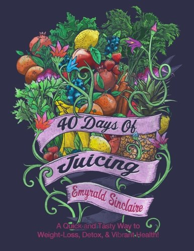 9781492715672: 40 Days of Juicing: A Quick and Tasty Way to Weight-Loss, Detox & Vibrant Health!
