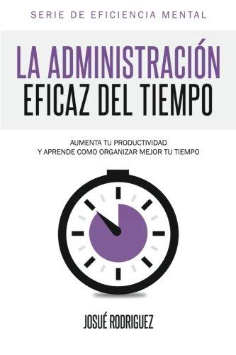 9781492720423: La Administración Eficaz del Tiempo: Aumenta tu productividad y aprende cómo organizar mejor tu tiempo: Volume 2 (Eficiencia Mental)