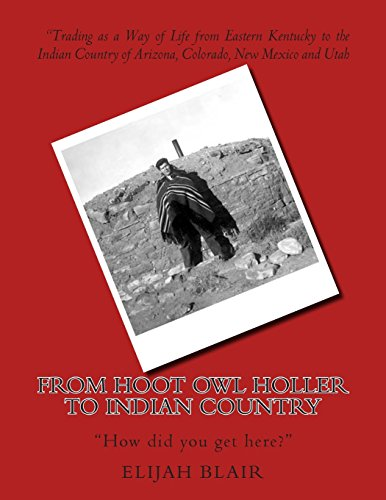 9781492725138: From Hoot Owl Holler to Indian Country: Trading as a Way of Life from Eastern Kentucky to the Indian Country of Arizona, Colorado, New Mexico and Utah