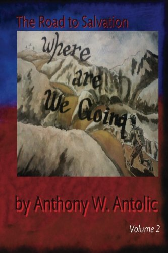 Where Are We Going? (The Road To Salvation): Mr. Anthony W. Antolic
