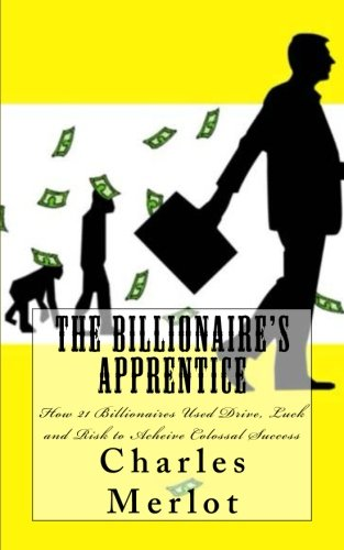 9781492738473: The Billionaire's Apprentice: How 21 Billionaires Used Drive, Luck and Risk to Achieve Colossal Success