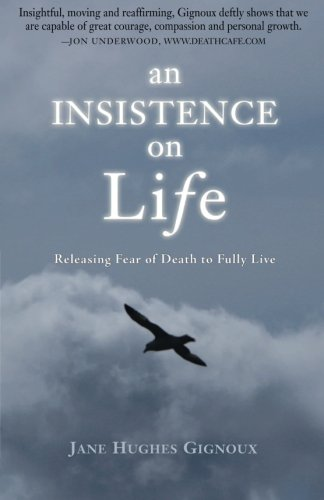 An Insistence on Life: Releasing Fear of Death to Fully Live: Jane Hughes Gignoux