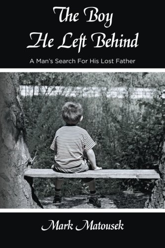 The Boy He Left Behind: A Man's Search For His Lost Father: Matousek, Mr Mark