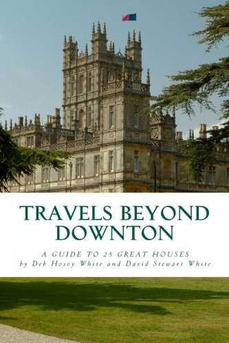 Travels Beyond Downton: A Guide to 25 Great Houses: White, David Stewart; White, Deb Hosey