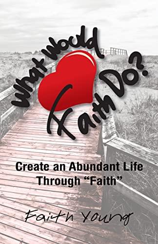 What Would Faith Do?: Create an Abundant Life Through Faith: Young, Faith