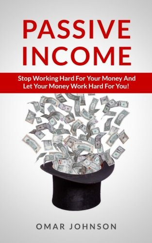 9781492752776: Passive Income: Stop Working Hard For Your Money And Let Your Money Work Hard For You!