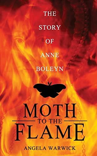 Moth To The Flame: The Story of Anne Boleyn: Angela Warwick