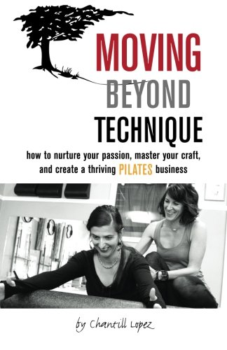 9781492754664: Moving Beyond Technique: How To Nurture Your Passion, Master Your Craft, and Create a Thriving Pilates Business
