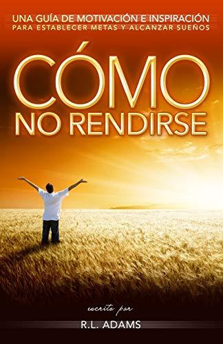 9781492762959: Cómo No Rendirse: Una Guía de Motivación e Inspiración para Establecer Metas y Alcanzar Sueños (Serie de Libros Inspiradores) (Volume 1) (Spanish Edition)